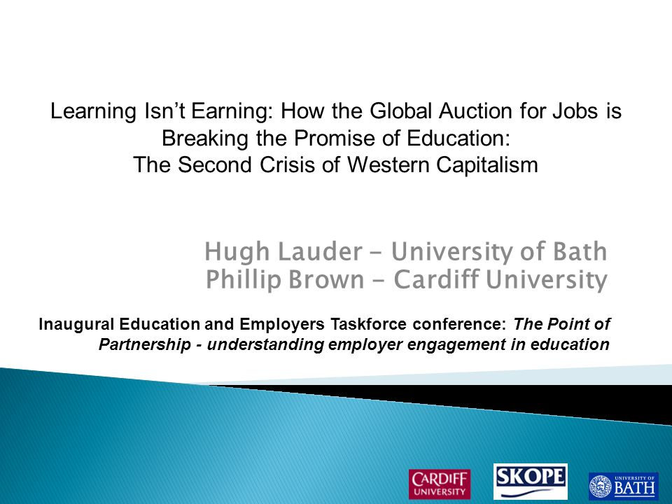 Hugh Lauder - University of Bath Phillip Brown - Cardiff University Inaugural Education and Employers Taskforce conference: The Point of Partnership - understanding employer engagement in education Learning Isn't Earning: How the Global Auction for Jobs is Breaking the Promise of Education: The Second Crisis of Western Capitalism