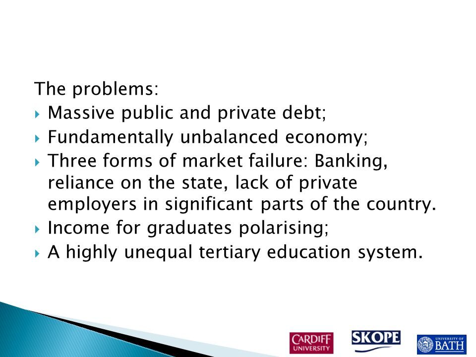 The problems:  Massive public and private debt;  Fundamentally unbalanced economy;  Three forms of market failure: Banking, reliance on the state, lack of private employers in significant parts of the country.