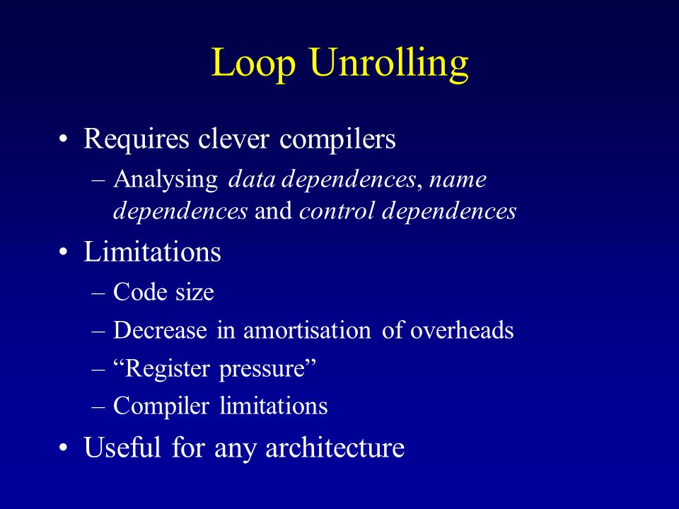 Loop Unrolling Requires clever compilers –Analysing data dependences, name dependences and control dependences Limitations –Code size –Decrease in amortisation of overheads – Register pressure –Compiler limitations Useful for any architecture