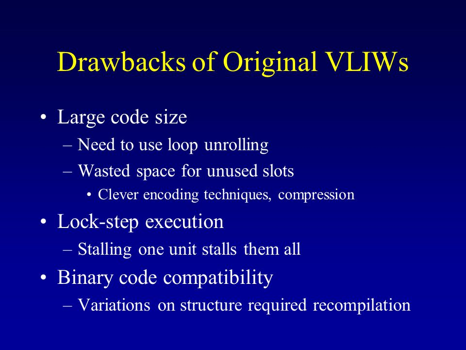 Drawbacks of Original VLIWs Large code size –Need to use loop unrolling –Wasted space for unused slots Clever encoding techniques, compression Lock-step execution –Stalling one unit stalls them all Binary code compatibility –Variations on structure required recompilation