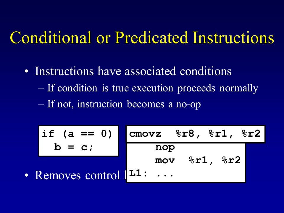 Conditional or Predicated Instructions Instructions have associated conditions –If condition is true execution proceeds normally –If not, instruction becomes a no-op Removes control hazards if (a == 0) b = c; bnez %r8, L1 nop mov %r1, %r2 L1:...