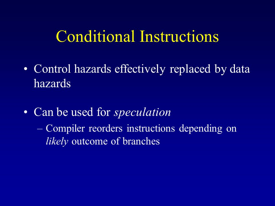 Conditional Instructions Control hazards effectively replaced by data hazards Can be used for speculation –Compiler reorders instructions depending on likely outcome of branches