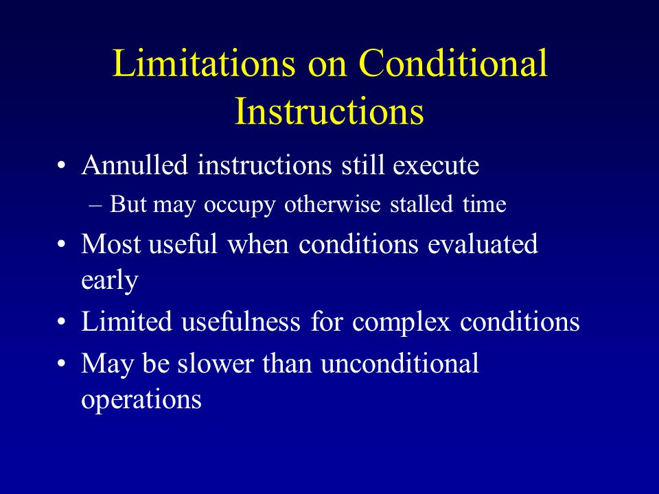 Limitations on Conditional Instructions Annulled instructions still execute –But may occupy otherwise stalled time Most useful when conditions evaluated early Limited usefulness for complex conditions May be slower than unconditional operations