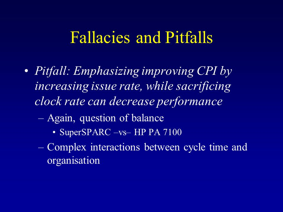 Fallacies and Pitfalls Pitfall: Emphasizing improving CPI by increasing issue rate, while sacrificing clock rate can decrease performance –Again, question of balance SuperSPARC –vs– HP PA 7100 –Complex interactions between cycle time and organisation