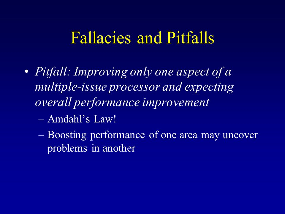 Fallacies and Pitfalls Pitfall: Improving only one aspect of a multiple-issue processor and expecting overall performance improvement –Amdahl's Law.