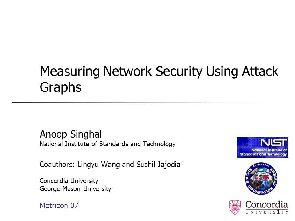 1 Measuring Network Security Using Attack Graphs Anoop Singhal National Institute of Standards and Technology Coauthors: Lingyu Wang and Sushil Jajodia Concordia University George Mason University Metricon ' 07