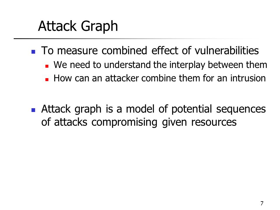7 Attack Graph To measure combined effect of vulnerabilities We need to understand the interplay between them How can an attacker combine them for an intrusion Attack graph is a model of potential sequences of attacks compromising given resources