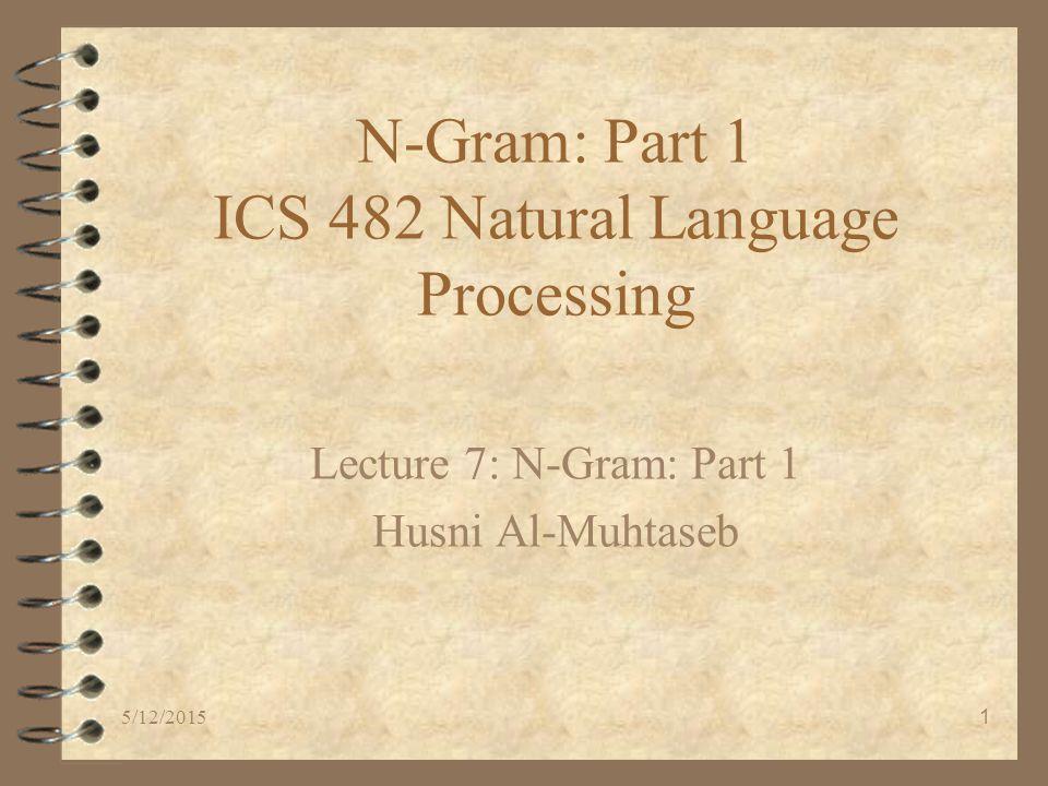 5/12/20151 N-Gram: Part 1 ICS 482 Natural Language Processing Lecture 7: N-Gram: Part 1 Husni Al-Muhtaseb