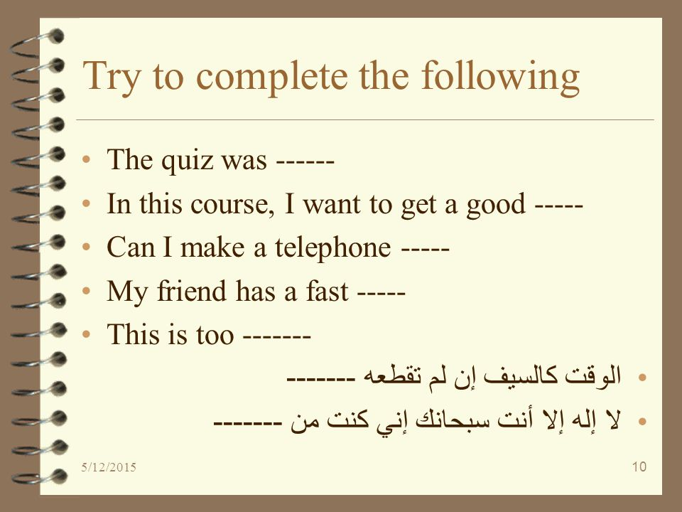 5/12/201510 Try to complete the following The quiz was ------ In this course, I want to get a good ----- Can I make a telephone ----- My friend has a fast ----- This is too ------- الوقت كالسيف إن لم تقطعه ------- لا إله إلا أنت سبحانك إني كنت من -------
