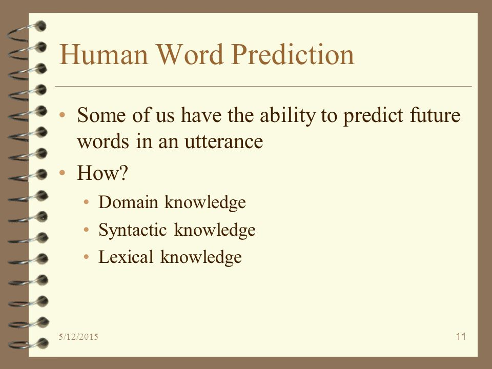 5/12/201511 Human Word Prediction Some of us have the ability to predict future words in an utterance How.