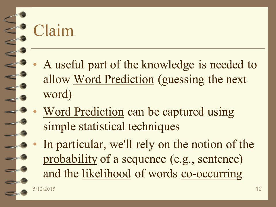5/12/201512 Claim A useful part of the knowledge is needed to allow Word Prediction (guessing the next word) Word Prediction can be captured using simple statistical techniques In particular, we ll rely on the notion of the probability of a sequence (e.g., sentence) and the likelihood of words co-occurring
