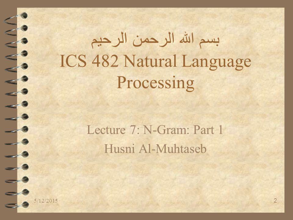 5/12/20152 بسم الله الرحمن الرحيم ICS 482 Natural Language Processing Lecture 7: N-Gram: Part 1 Husni Al-Muhtaseb