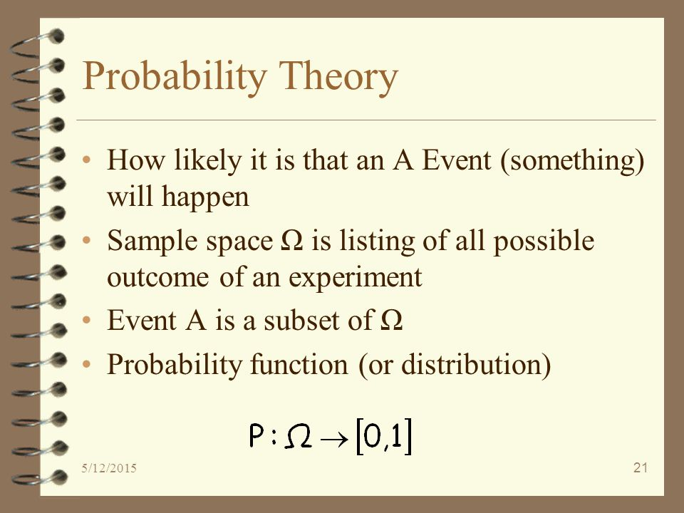 5/12/201521 Probability Theory How likely it is that an A Event (something) will happen Sample space Ω is listing of all possible outcome of an experiment Event A is a subset of Ω Probability function (or distribution)