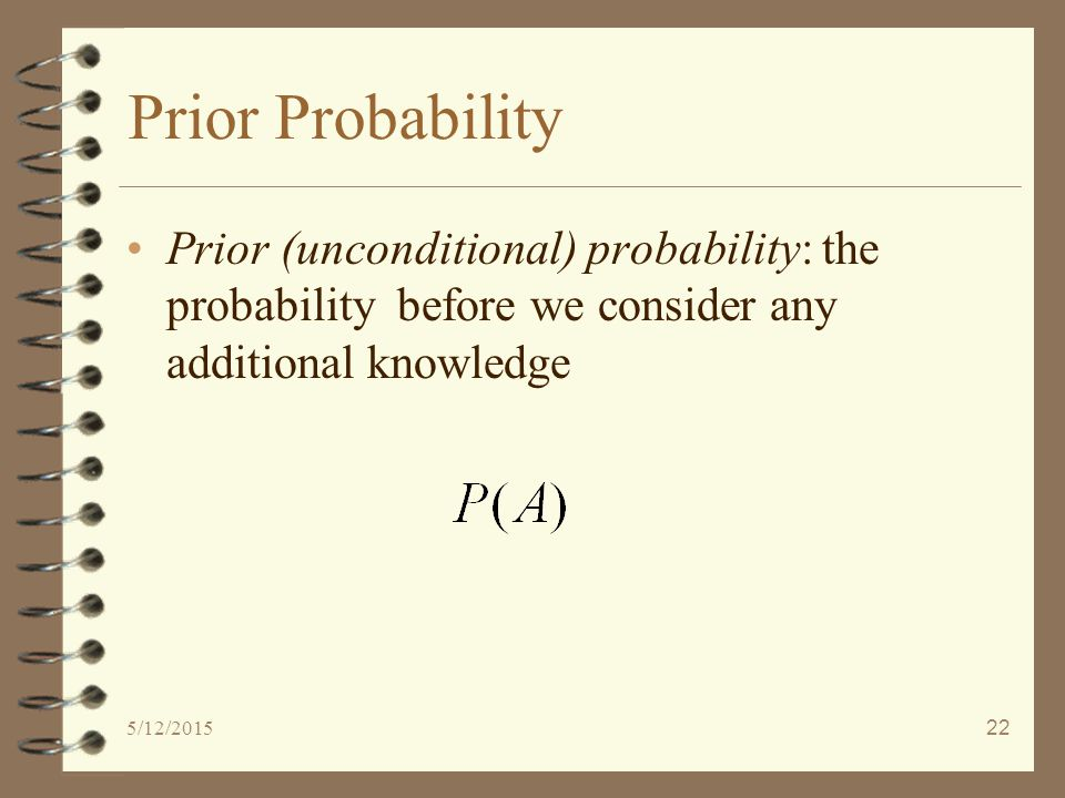 5/12/201522 Prior Probability Prior (unconditional) probability: the probability before we consider any additional knowledge