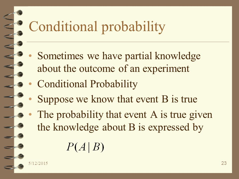 5/12/201523 Conditional probability Sometimes we have partial knowledge about the outcome of an experiment Conditional Probability Suppose we know that event B is true The probability that event A is true given the knowledge about B is expressed by
