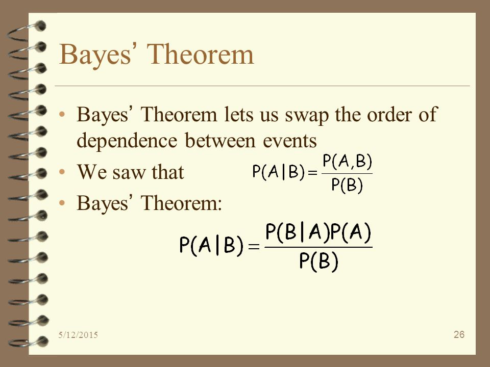 5/12/201526 Bayes ' Theorem Bayes ' Theorem lets us swap the order of dependence between events We saw that Bayes ' Theorem: