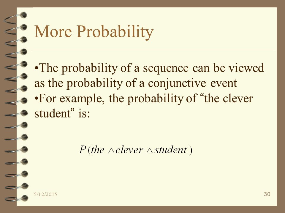 5/12/201530 More Probability The probability of a sequence can be viewed as the probability of a conjunctive event For example, the probability of the clever student is: