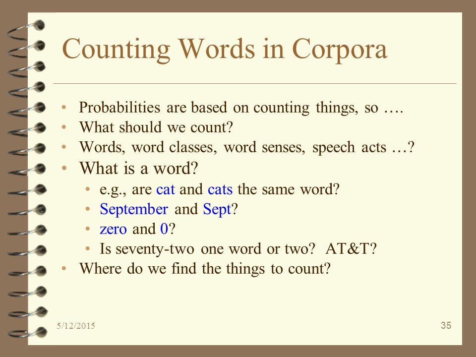 5/12/201535 Counting Words in Corpora Probabilities are based on counting things, so ….