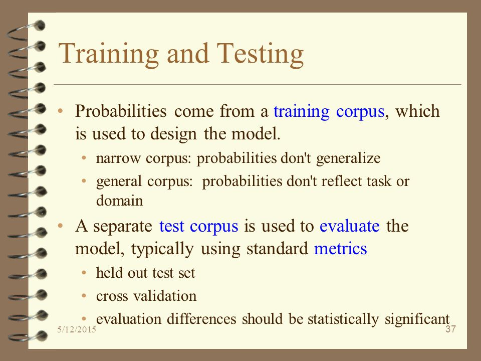 5/12/201537 Training and Testing Probabilities come from a training corpus, which is used to design the model.