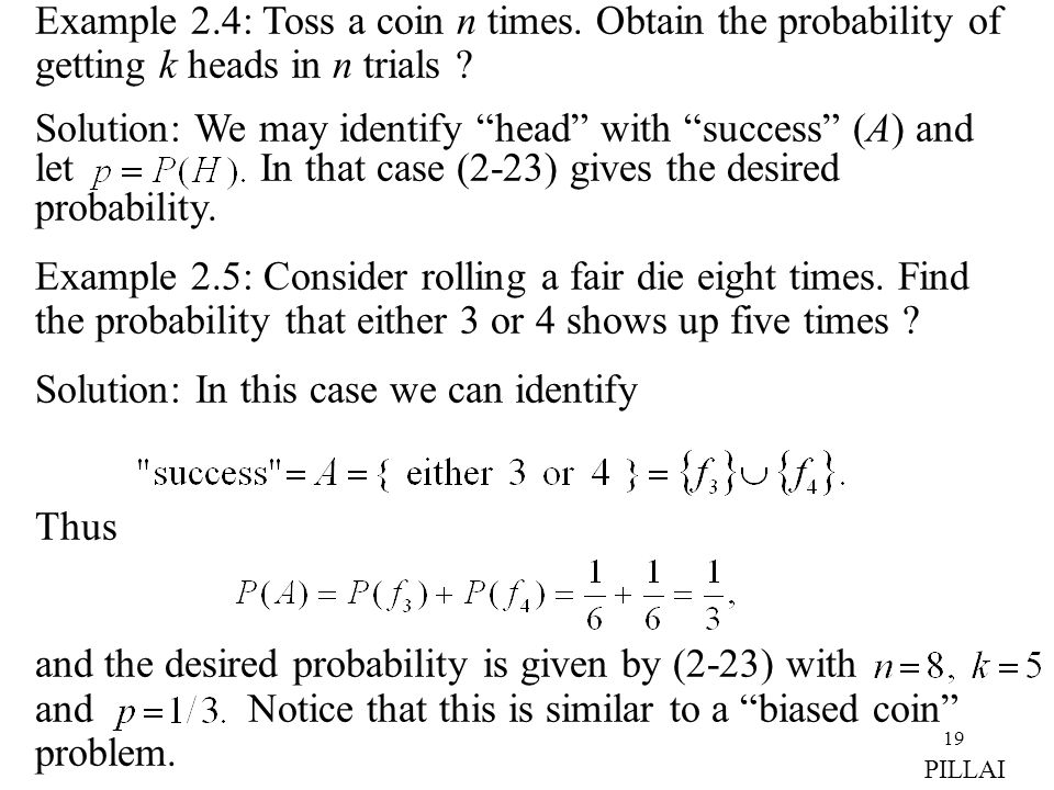 "19 Example 2.4: Toss a coin n times. Obtain the probability of getting k heads in n trials ? Solution: We may identify ""head"" with ""success"" (A) and l"