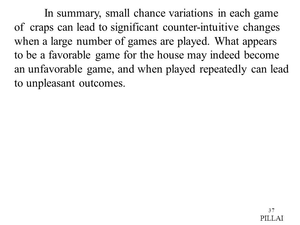 37 In summary, small chance variations in each game of craps can lead to significant counter-intuitive changes when a large number of games are played