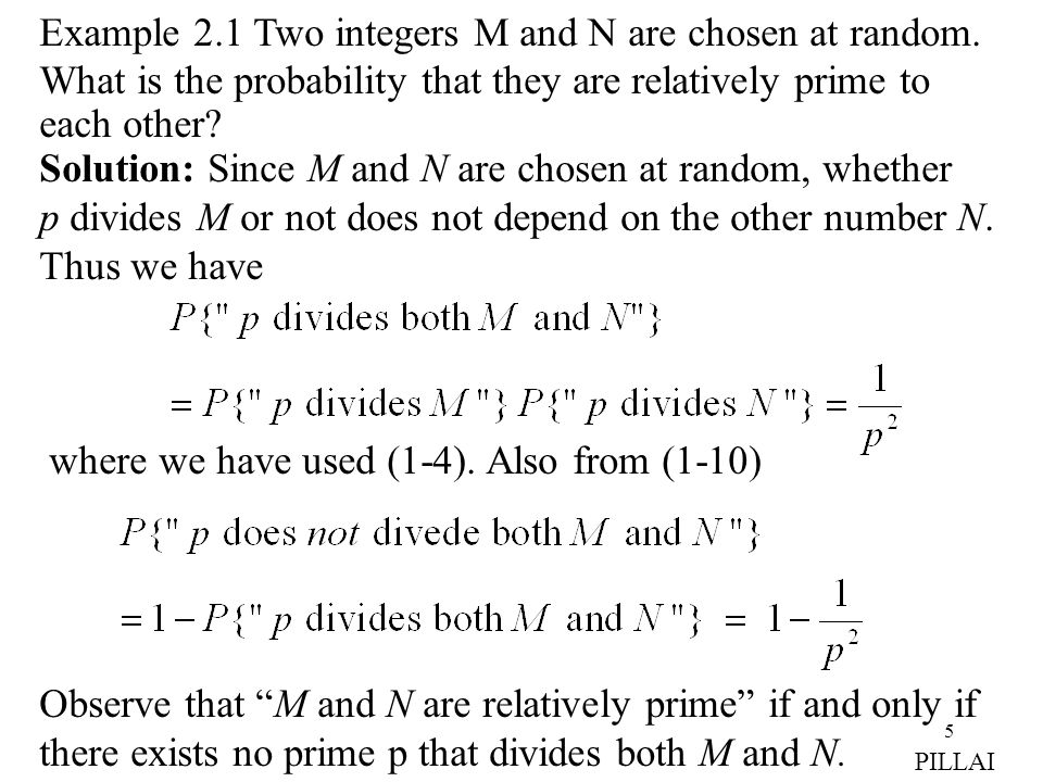 5 Example 2.1 Two integers M and N are chosen at random. What is the probability that they are relatively prime to each other? Solution: Since M and N