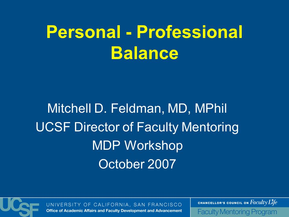 Personal - Professional Balance Mitchell D. Feldman, MD, MPhil UCSF Director of Faculty Mentoring MDP Workshop October 2007