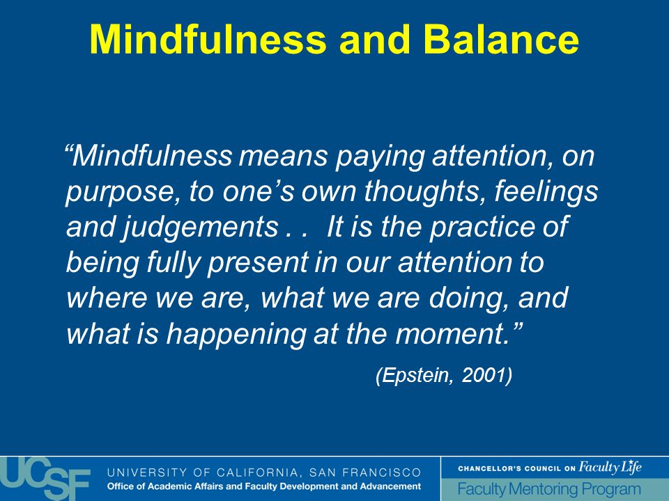 Mindfulness and Balance Mindfulness means paying attention, on purpose, to one's own thoughts, feelings and judgements..