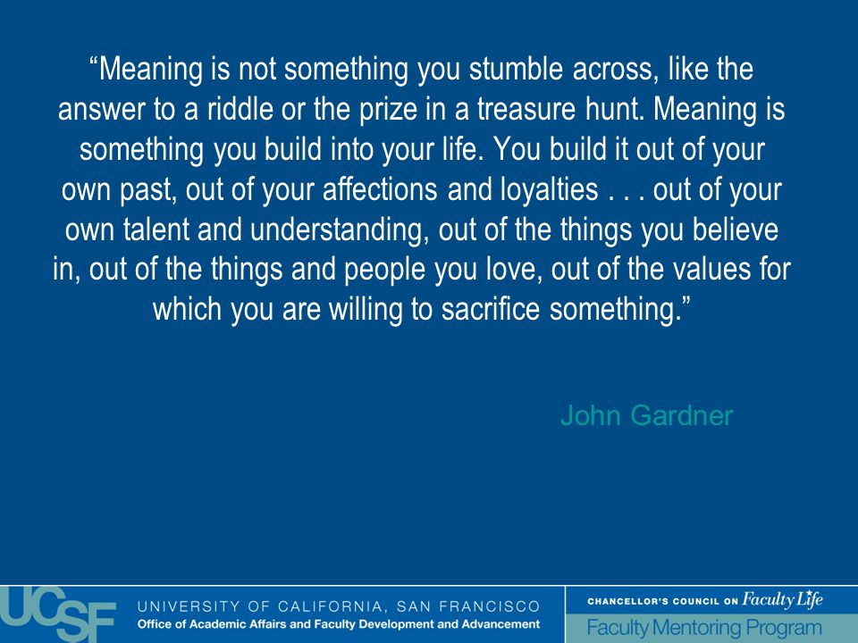 Meaning is not something you stumble across, like the answer to a riddle or the prize in a treasure hunt.