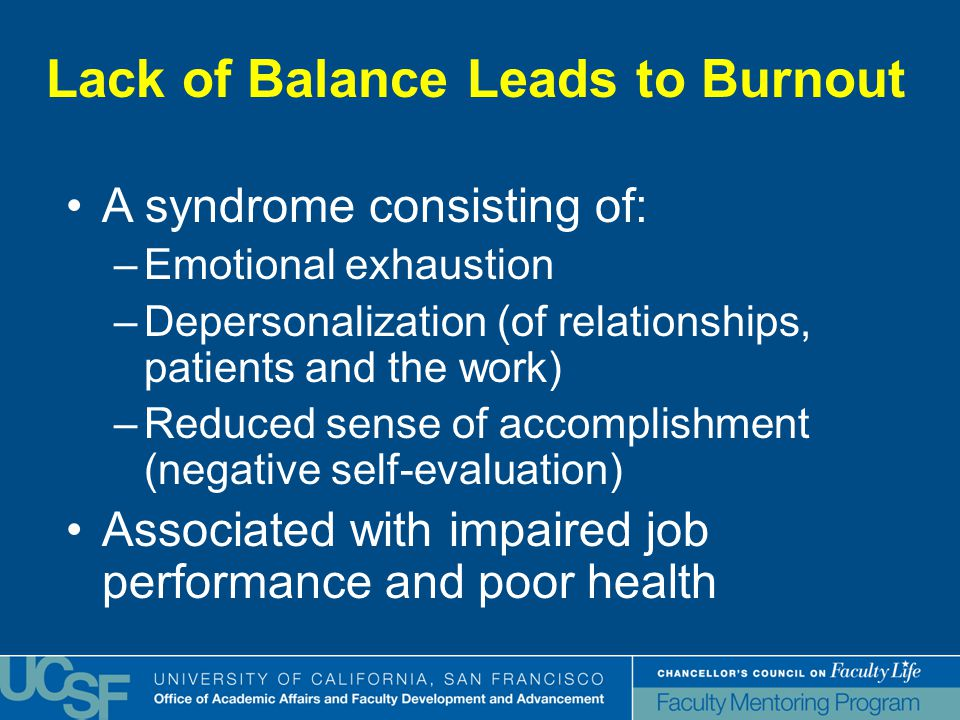 Lack of Balance Leads to Burnout A syndrome consisting of: –Emotional exhaustion –Depersonalization (of relationships, patients and the work) –Reduced sense of accomplishment (negative self-evaluation) Associated with impaired job performance and poor health