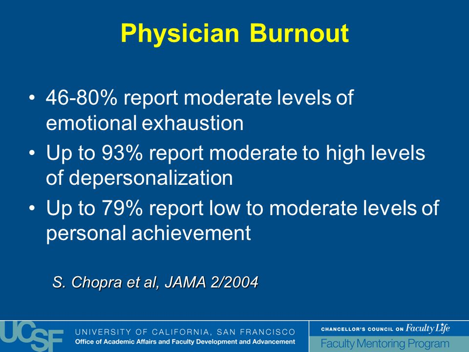 Physician Burnout 46-80% report moderate levels of emotional exhaustion Up to 93% report moderate to high levels of depersonalization Up to 79% report