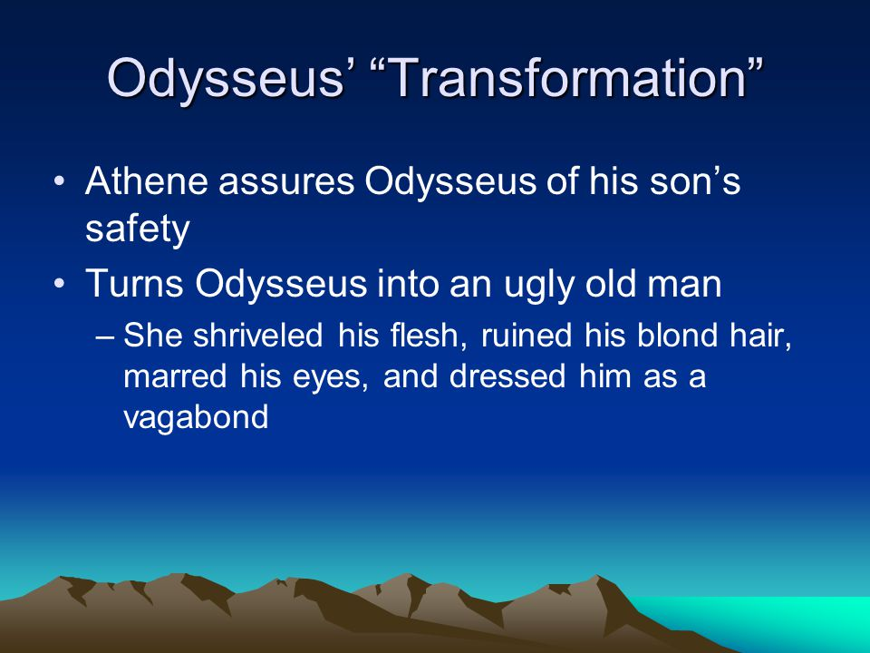 Odysseus' Transformation Athene assures Odysseus of his son's safety Turns Odysseus into an ugly old man –She shriveled his flesh, ruined his blond hair, marred his eyes, and dressed him as a vagabond