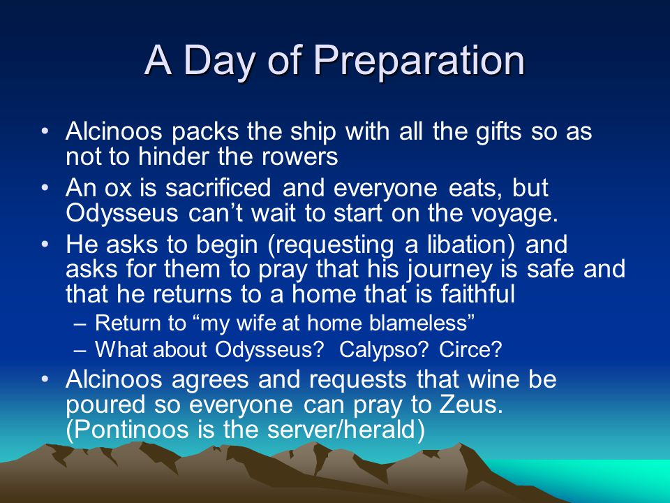 A Day of Preparation Alcinoos packs the ship with all the gifts so as not to hinder the rowers An ox is sacrificed and everyone eats, but Odysseus can't wait to start on the voyage.