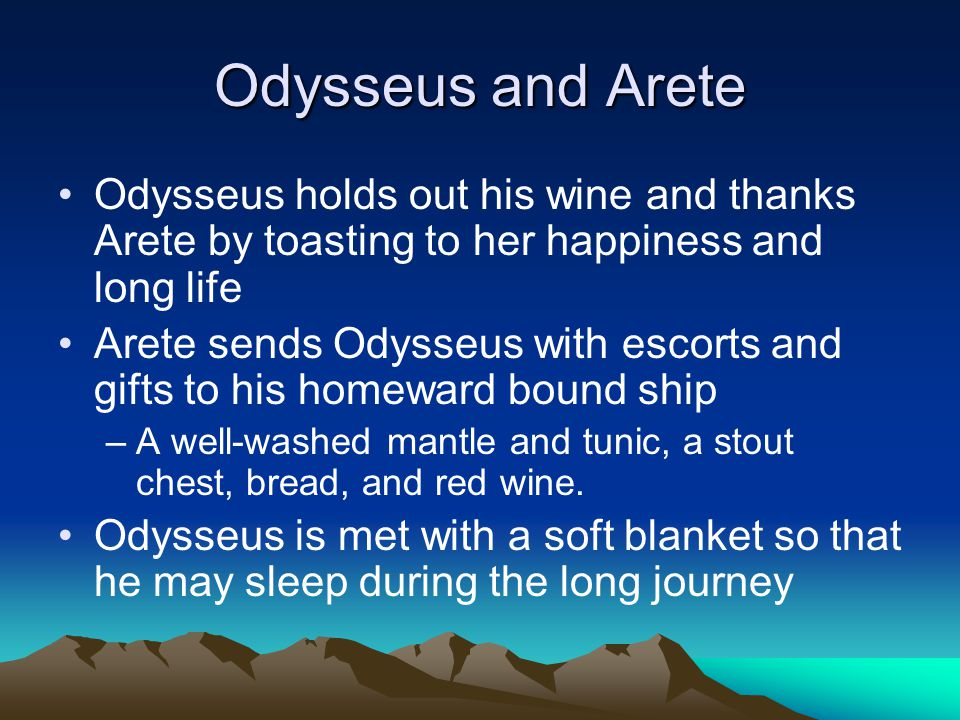 Odysseus and Arete Odysseus holds out his wine and thanks Arete by toasting to her happiness and long life Arete sends Odysseus with escorts and gifts to his homeward bound ship –A well-washed mantle and tunic, a stout chest, bread, and red wine.