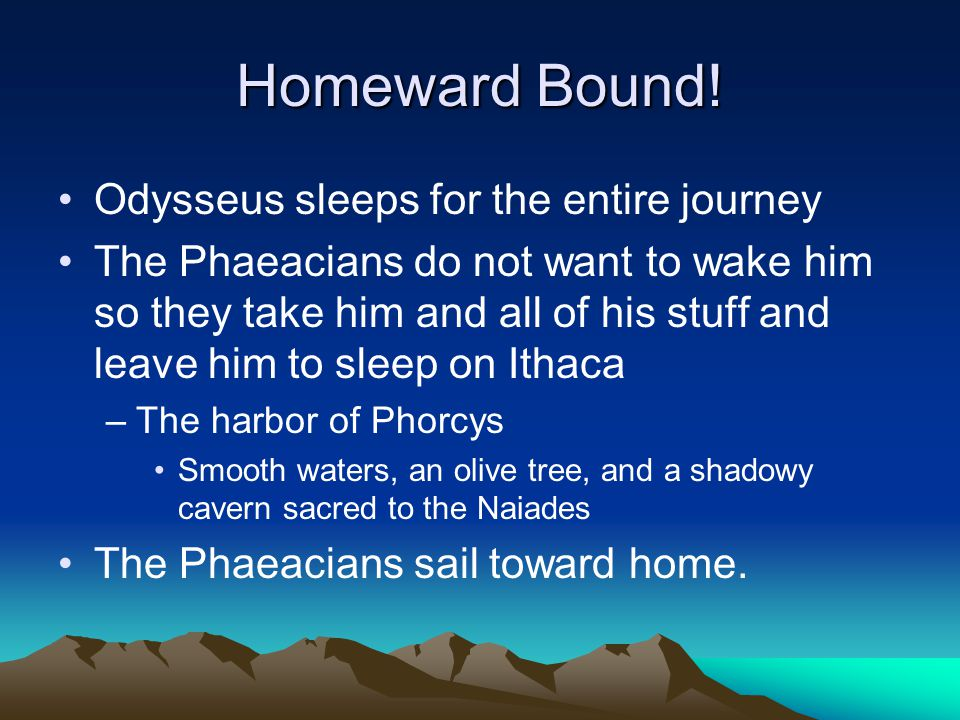 Homeward Bound! Odysseus sleeps for the entire journey The Phaeacians do not want to wake him so they take him and all of his stuff and leave him to s
