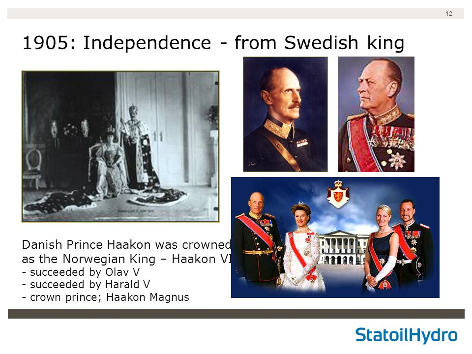 12 1905: Independence - from Swedish king Danish Prince Haakon was crowned as the Norwegian King – Haakon VII - succeeded by Olav V - succeeded by Harald V - crown prince; Haakon Magnus