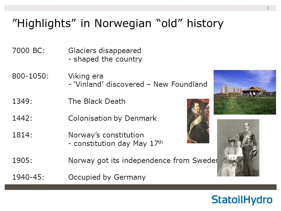 3 Highlights in Norwegian old history 7000 BC: Glaciers disappeared - shaped the country 800-1050: Viking era - 'Vinland' discovered – New Foundland 1349: The Black Death 1442: Colonisation by Denmark 1814: Norway's constitution - constitution day May 17 th 1905: Norway got its independence from Sweden 1940-45:Occupied by Germany