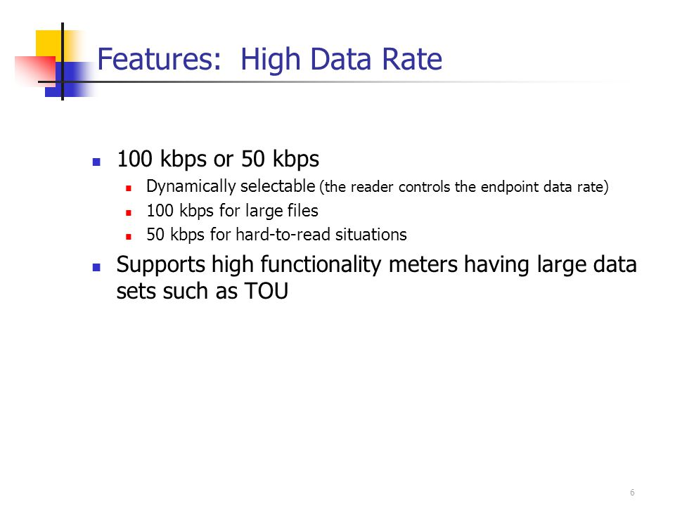 6 Features: High Data Rate 100 kbps or 50 kbps Dynamically selectable (the reader controls the endpoint data rate) 100 kbps for large files 50 kbps for hard-to-read situations Supports high functionality meters having large data sets such as TOU