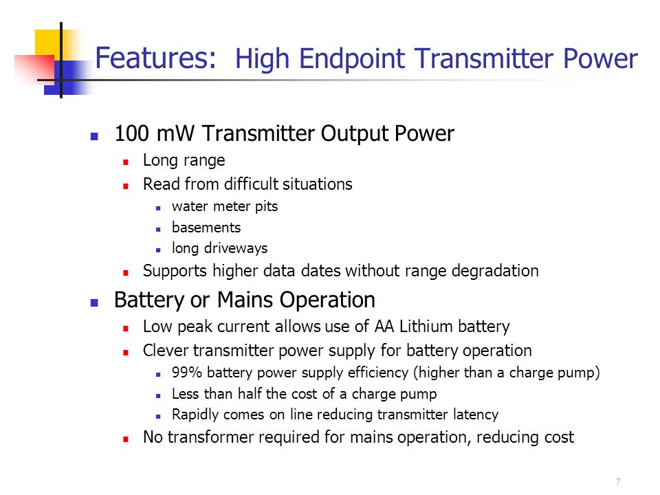 7 Features: High Endpoint Transmitter Power 100 mW Transmitter Output Power Long range Read from difficult situations water meter pits basements long driveways Supports higher data dates without range degradation Battery or Mains Operation Low peak current allows use of AA Lithium battery Clever transmitter power supply for battery operation 99% battery power supply efficiency (higher than a charge pump) Less than half the cost of a charge pump Rapidly comes on line reducing transmitter latency No transformer required for mains operation, reducing cost