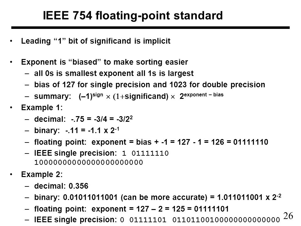 26 IEEE 754 floating-point standard Leading 1 bit of significand is implicit Exponent is biased to make sorting easier –all 0s is smallest exponent all 1s is largest –bias of 127 for single precision and 1023 for double precision –summary: (–1) sign  significand)  2 exponent – bias Example 1: –decimal: -.75 = -3/4 = -3/2 2 –binary: -.11 = -1.1 x 2 -1 –floating point: exponent = bias + -1 = 127 - 1 = 126 = 01111110 –IEEE single precision: 1 01111110 10000000000000000000000 Example 2: –decimal: 0.356 –binary: 0.01011011001 (can be more accurate) = 1.011011001 x 2 -2 –floating point: exponent = 127 – 2 = 125 = 01111101 –IEEE single precision: 0 01111101 01101100100000000000000