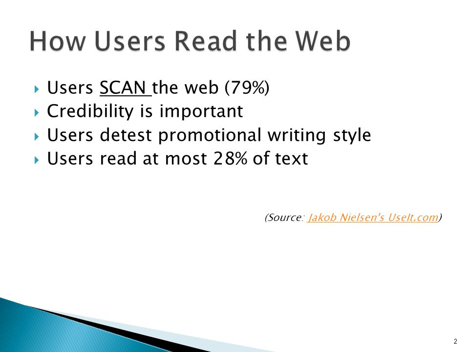 Users SCAN the web (79%)  Credibility is important  Users detest promotional writing style  Users read at most 28% of text (Source: Jakob Nielsen