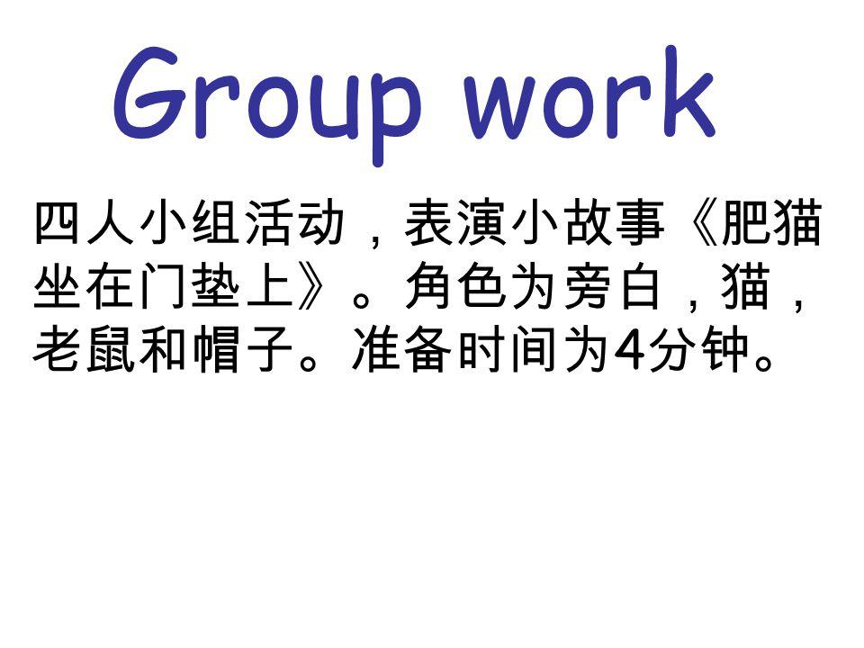 Group work 四人小组活动,表演小故事《肥猫 坐在门垫上》。角色为旁白,猫, 老鼠和帽子。准备时间为 4 分钟。