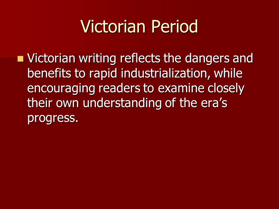 Victorian Period Victorian writing reflects the dangers and benefits to rapid industrialization, while encouraging readers to examine closely their own understanding of the era's progress.
