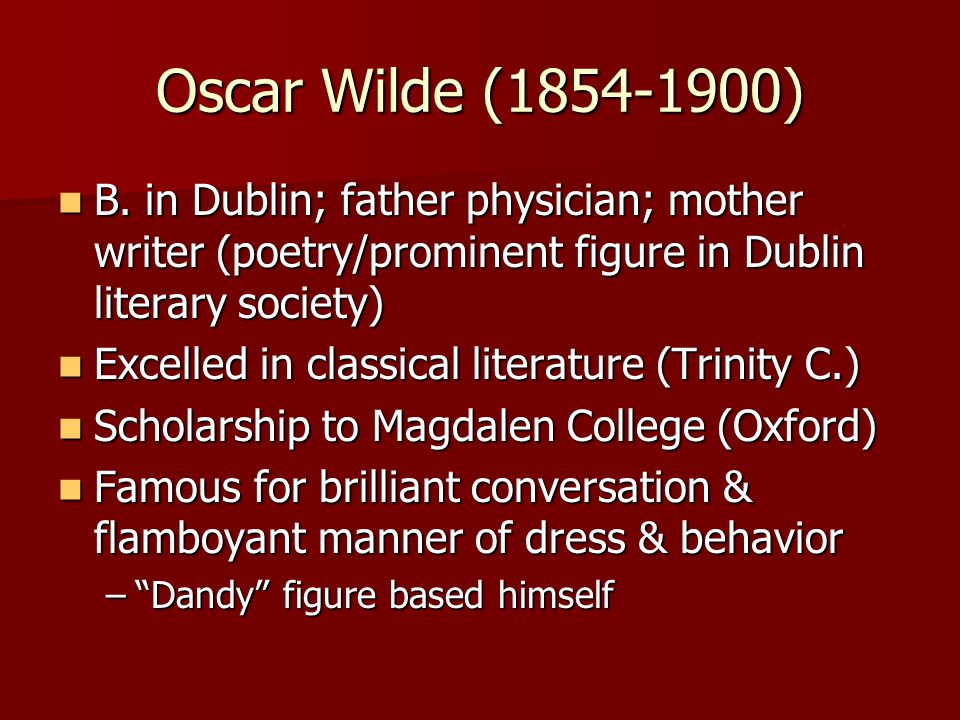 Oscar Wilde (1854-1900) Student of aesthetic movement – which rejected older Victorian insistence on moral purposed of art Student of aesthetic movement – which rejected older Victorian insistence on moral purposed of art Celebrated value of art for art's sake Celebrated value of art for art's sake Settled in London Settled in London Mocked Victorian notions about moral seriousness of great art Mocked Victorian notions about moral seriousness of great art Treated art as the supreme reality and treated life as fiction Treated art as the supreme reality and treated life as fiction