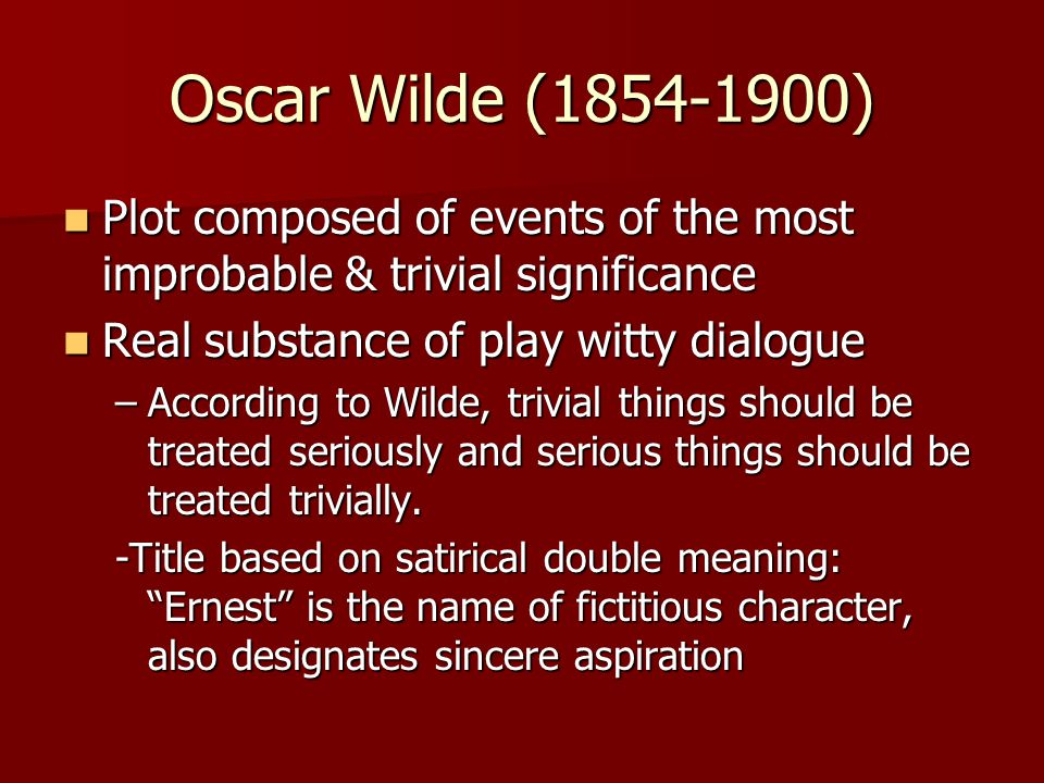 Oscar Wilde (1854-1900) Plot composed of events of the most improbable & trivial significance Plot composed of events of the most improbable & trivial significance Real substance of play witty dialogue Real substance of play witty dialogue –According to Wilde, trivial things should be treated seriously and serious things should be treated trivially.