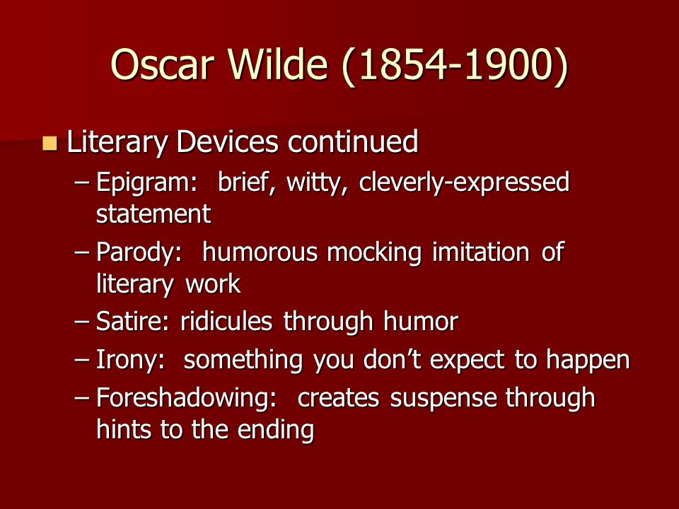 Oscar Wilde (1854-1900) Literary Devices continued Literary Devices continued –Epigram: brief, witty, cleverly-expressed statement –Parody: humorous mocking imitation of literary work –Satire: ridicules through humor –Irony: something you don't expect to happen –Foreshadowing: creates suspense through hints to the ending