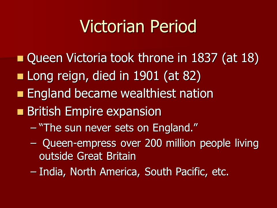 Queen Victoria took throne in 1837 (at 18) Queen Victoria took throne in 1837 (at 18) Long reign, died in 1901 (at 82) Long reign, died in 1901 (at 82) England became wealthiest nation England became wealthiest nation British Empire expansion British Empire expansion – The sun never sets on England. – Queen-empress over 200 million people living outside Great Britain –India, North America, South Pacific, etc.