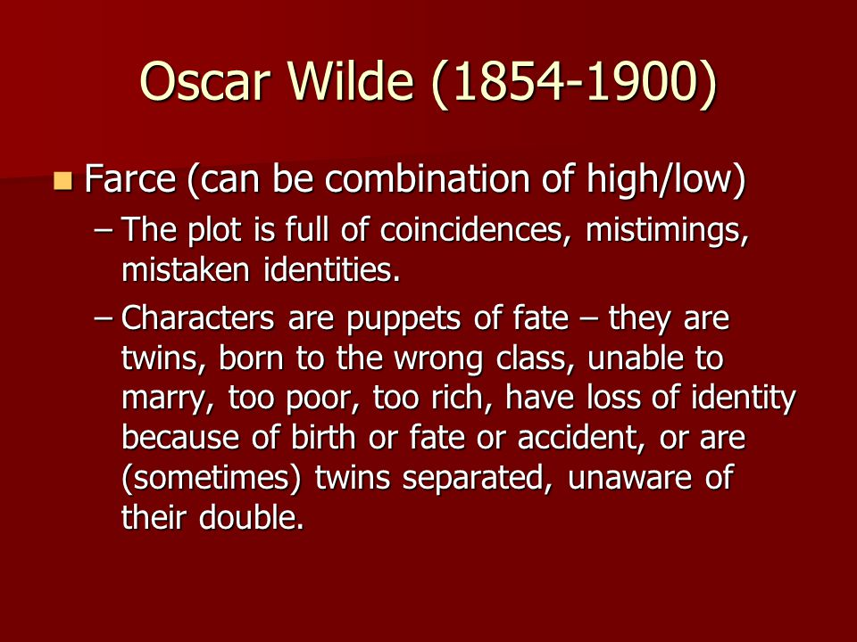 Oscar Wilde (1854-1900) Farce (can be combination of high/low) Farce (can be combination of high/low) –The plot is full of coincidences, mistimings, mistaken identities.