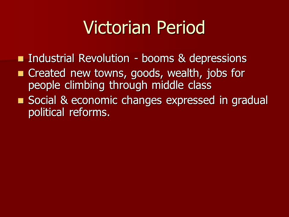 Victorian Period Industrial Revolution - booms & depressions Industrial Revolution - booms & depressions Created new towns, goods, wealth, jobs for people climbing through middle class Created new towns, goods, wealth, jobs for people climbing through middle class Social & economic changes expressed in gradual political reforms.
