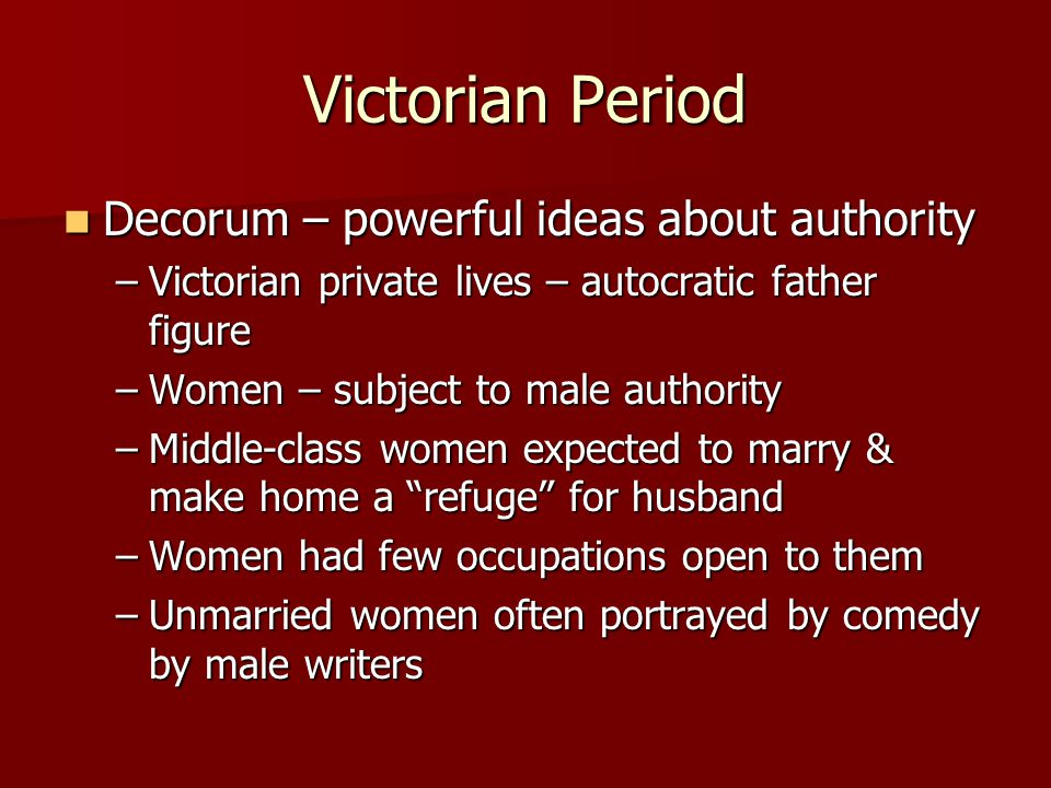 Victorian Period Decorum – powerful ideas about authority Decorum – powerful ideas about authority –Victorian private lives – autocratic father figure –Women – subject to male authority –Middle-class women expected to marry & make home a refuge for husband –Women had few occupations open to them –Unmarried women often portrayed by comedy by male writers